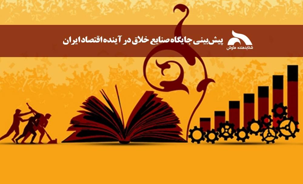 پیشبینی جایگاه صنایع خلاق در آینده اقتصاد ایران